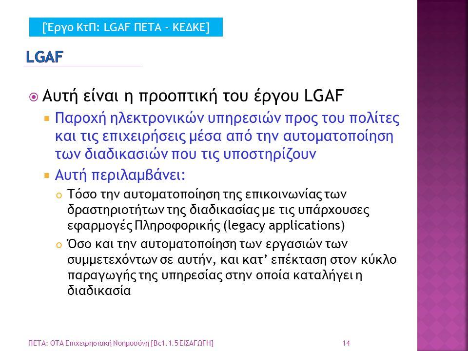  Αυτή είναι η προοπτική του έργου LGAF  Παροχή ηλεκτρονικών υπηρεσιών προς του πολίτες και τις επιχειρήσεις μέσα από την αυτοματοποίηση των διαδικασιών που τις υποστηρίζουν  Αυτή περιλαμβάνει: Τόσο την αυτοματοποίηση της επικοινωνίας των δραστηριοτήτων της διαδικασίας με τις υπάρχουσες εφαρμογές Πληροφορικής (legacy applications) Όσο και την αυτοματοποίηση των εργασιών των συμμετεχόντων σε αυτήν, και κατ' επέκταση στον κύκλο παραγωγής της υπηρεσίας στην οποία καταλήγει η διαδικασία 14 ΠΕΤΑ: ΟΤΑ Επιχειρησιακή Νοημοσύνη [Bc1.1.5 ΕΙΣΑΓΩΓΗ] [Έργο ΚτΠ: LGAF ΠΕΤΑ - ΚΕΔΚΕ]