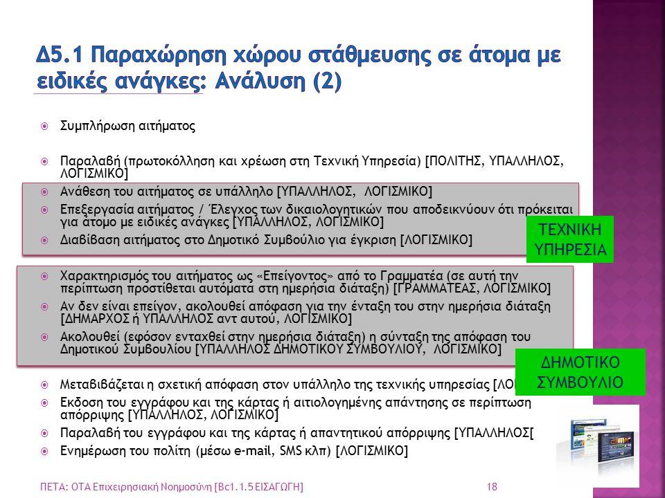  Συμπλήρωση αιτήματος  Παραλαβή (πρωτοκόλληση και χρέωση στη Τεχνική Υπηρεσία) [ΠΟΛΙΤΗΣ, ΥΠΑΛΛΗΛΟΣ, ΛΟΓΙΣΜΙΚΟ]  Ανάθεση του αιτήματος σε υπάλληλο [ΥΠΑΛΛΗΛΟΣ, ΛΟΓΙΣΜΙΚΟ]  Επεξεργασία αιτήματος / Έλεγχος των δικαιολογητικών που αποδεικνύουν ότι πρόκειται για άτομο με ειδικές ανάγκες [ΥΠΑΛΛΗΛΟΣ, ΛΟΓΙΣΜΙΚΟ]  Διαβίβαση αιτήματος στο Δημοτικό Συμβούλιο για έγκριση [ΛΟΓΙΣΜΙΚΟ]  Χαρακτηρισμός του αιτήματος ως «Επείγοντος» από το Γραμματέα (σε αυτή την περίπτωση προστίθεται αυτόματα στη ημερήσια διάταξη) [ΓΡΑΜΜΑΤΕΑΣ, ΛΟΓΙΣΜΙΚΟ]  Αν δεν είναι επείγον, ακολουθεί απόφαση για την ένταξη του στην ημερήσια διάταξη [ΔΗΜΑΡΧΟΣ ή ΥΠΑΛΛΗΛΟΣ αντ αυτού, ΛΟΓΙΣΜΙΚΟ]  Ακολουθεί (εφόσον ενταχθεί στην ημερήσια διάταξη) η σύνταξη της απόφαση του Δημοτικού Συμβουλίου [ΥΠΑΛΛΗΛΟΣ ΔΗΜΟΤΙΚΟΥ ΣΥΜΒΟΥΛΙΟΥ, ΛΟΓΙΣΜΙΚΟ]  Μεταβιβάζεται η σχετική απόφαση στον υπάλληλο της τεχνικής υπηρεσίας [ΛΟΓΙΣΜΙΚΟ]  Εκδοση του εγγράφου και της κάρτας ή αιτιολογημένης απάντησης σε περίπτωση απόρριψης [ΥΠΑΛΛΗΛΟΣ, ΛΟΓΙΣΜΙΚΟ]  Παραλαβή του εγγράφου και της κάρτας ή απαντητικού απόρριψης [ΥΠΑΛΛΗΛΟΣ[  Ενημέρωση του πολίτη (μέσω e-mail, SMS κλπ) [ΛΟΓΙΣΜΙΚΟ] 18 ΠΕΤΑ: ΟΤΑ Επιχειρησιακή Νοημοσύνη [Bc1.1.5 ΕΙΣΑΓΩΓΗ] ΤΕΧΝΙΚΗ ΥΠΗΡΕΣΙΑ ΔΗΜΟΤΙΚΟ ΣΥΜΒΟΥΛΙΟ