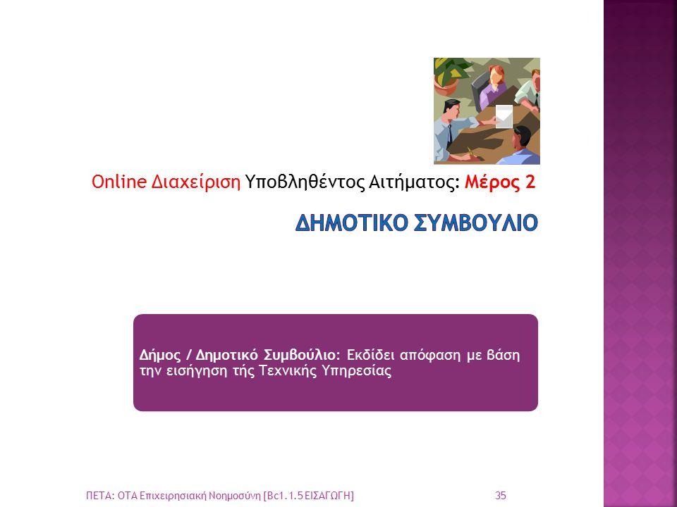 Online Διαχείριση Υποβληθέντος Αιτήματος: Μέρος 2 35 ΠΕΤΑ: ΟΤΑ Επιχειρησιακή Νοημοσύνη [Bc1.1.5 ΕΙΣΑΓΩΓΗ] Δήμος / Δημοτικό Συμβούλιο: Εκδίδει απόφαση με βάση την εισήγηση τής Τεχνικής Υπηρεσίας