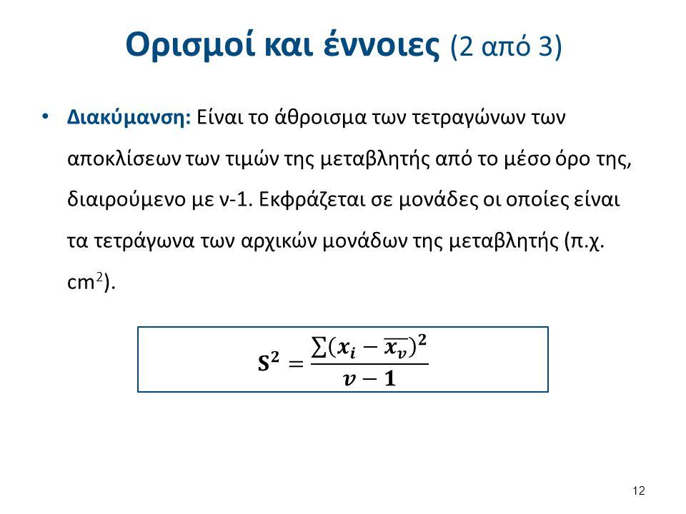Ορισμοί και έννοιες (2 από 3) Διακύμανση: Είναι το άθροισμα των τετραγώνων των αποκλίσεων των τιμών της μεταβλητής από το μέσο όρο της, διαιρούμενο με