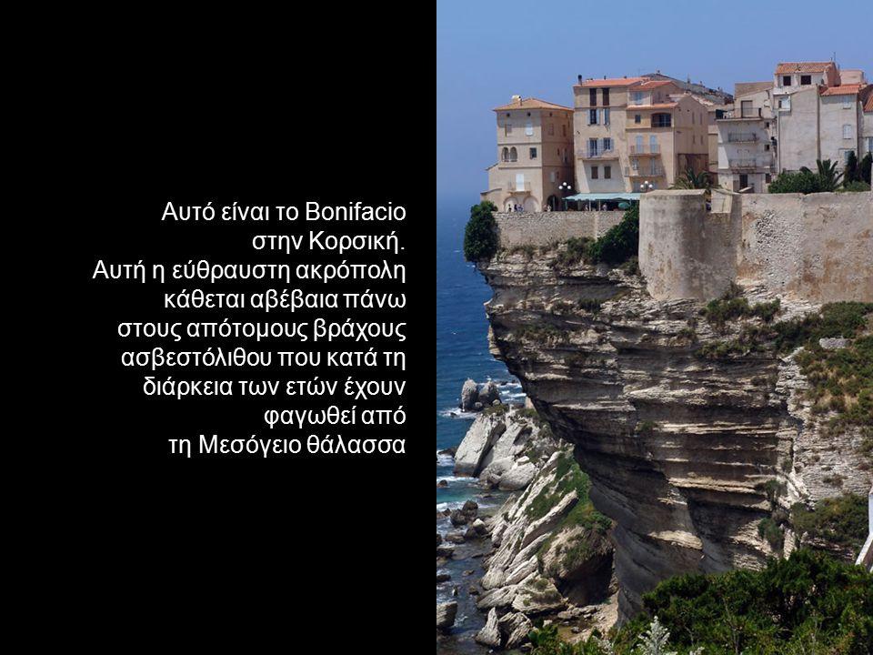 Αυτό είναι το Βonifacio στην Κορσική. Αυτή η εύθραυστη ακρόπολη κάθεται αβέβαια πάνω στους απότομους βράχους ασβεστόλιθου που κατά τη διάρκεια των ετώ