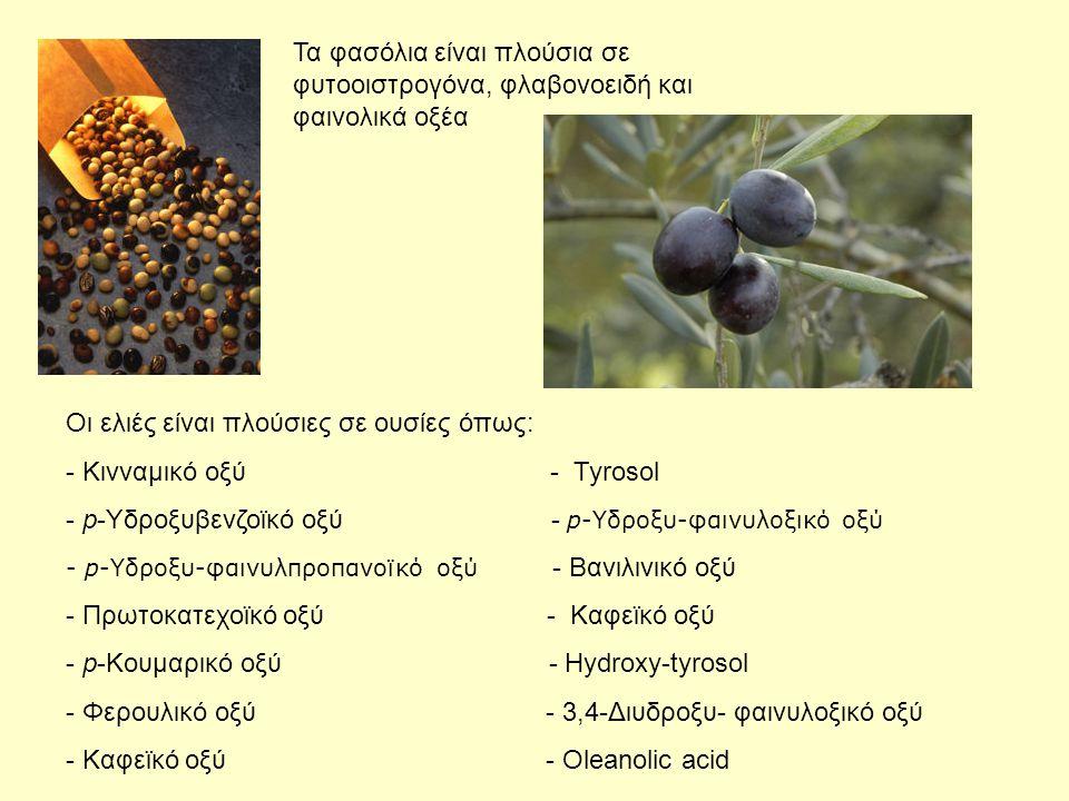 Τα φασόλια είναι πλούσια σε φυτοοιστρογόνα, φλαβονοειδή και φαινολικά οξέα Οι ελιές είναι πλούσιες σε ουσίες όπως: - Κινναμικό οξύ - Tyrosol - p-Υδροξυβενζοϊκό οξύ - p-Υδροξυ-φαινυλοξικό οξύ - p-Υδροξυ-φαινυλπροπανοϊκό οξύ - Βανιλινικό οξύ - Πρωτοκατεχοϊκό οξύ - Καφεϊκό οξύ - p-Κουμαρικό οξύ - Hydroxy-tyrosol - Φερουλικό οξύ - 3,4-Διυδροξυ- φαινυλοξικό οξύ - Καφεϊκό οξύ - Oleanolic acid