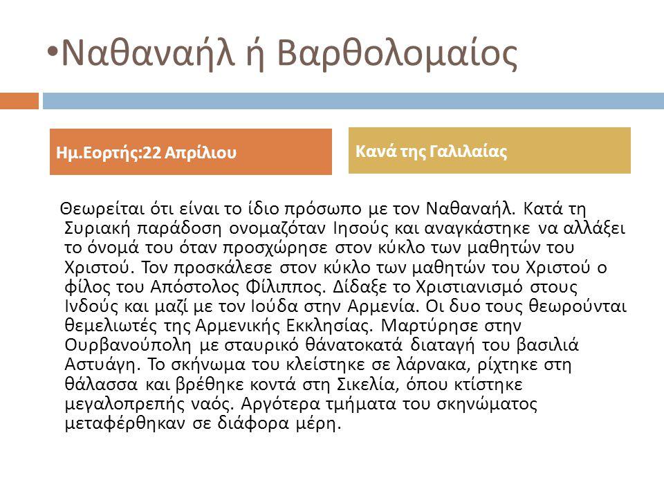 Ναθαναήλ ή Βαρθολομαίος Θεωρείται ότι είναι το ίδιο πρόσωπο με τον Ναθαναήλ. Κατά τη Συριακή παράδοση ονομαζόταν Ιησούς και αναγκάστηκε να αλλάξει το
