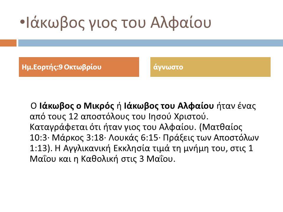 Ιάκωβος γιος του Αλφαίου Ο Ιάκωβος ο Μικρός ή Ιάκωβος του Αλφαίου ήταν ένας από τους 12 αποστόλους του Ιησού Χριστού. Καταγράφεται ότι ήταν γιος του Α