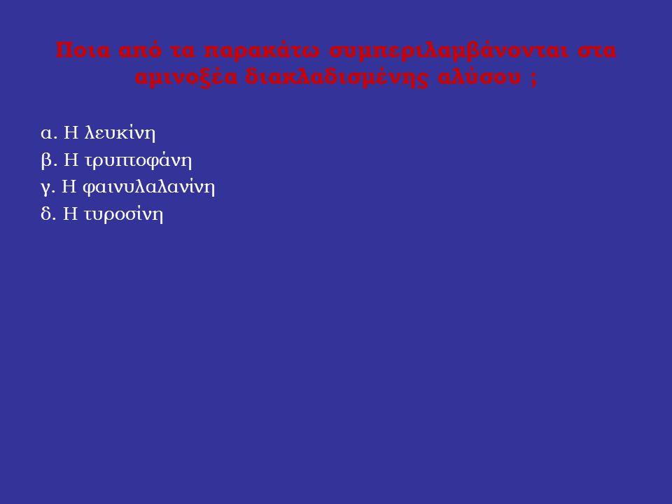 Ποια από τα παρακάτω συμπεριλαμβάνονται στα αμινοξέα διακλαδισμένης αλύσου ; α. Η λευκίνη β. Η τρυπτοφάνη γ. Η φαινυλαλανίνη δ. Η τυροσίνη