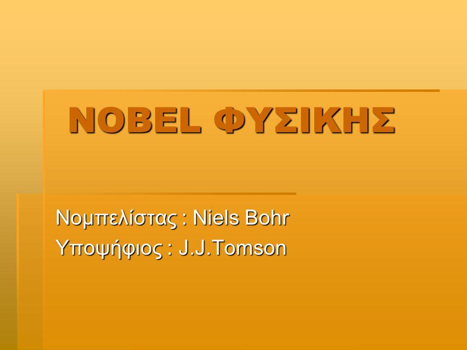 NOBEL ΦΥΣΙΚΗΣ NOBEL ΦΥΣΙΚΗΣ Νομπελίστας : Niels Bohr Υποψήφιος : J.J.Tomson