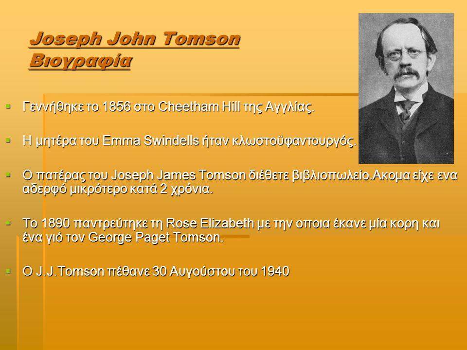Joseph John Tomson Σταδιοδρομία  Το ταλέντο του και το ενδιαφέρον του για τις επιστημες πρωτοεμφανίστηκαν σε ηλικια 14 χρονών σε ενα ιδιωτικό σχολείο  Το 1870 έγινε δεκτός στο Owens College  Παρολ' αυτα προοριζόταν ως μηχανικός στη Sharp-Stewart & Co αλλα τα σχέδια αυτά ματαιώθηκαν εξαιτίας του θανάτου του πατέρα του το 1873  Το 1880 έλαβε πτυχίο στα μαθηματικα και το 1883 το master  Τέλος το 1884 έγινε καθηγητής φυσικής