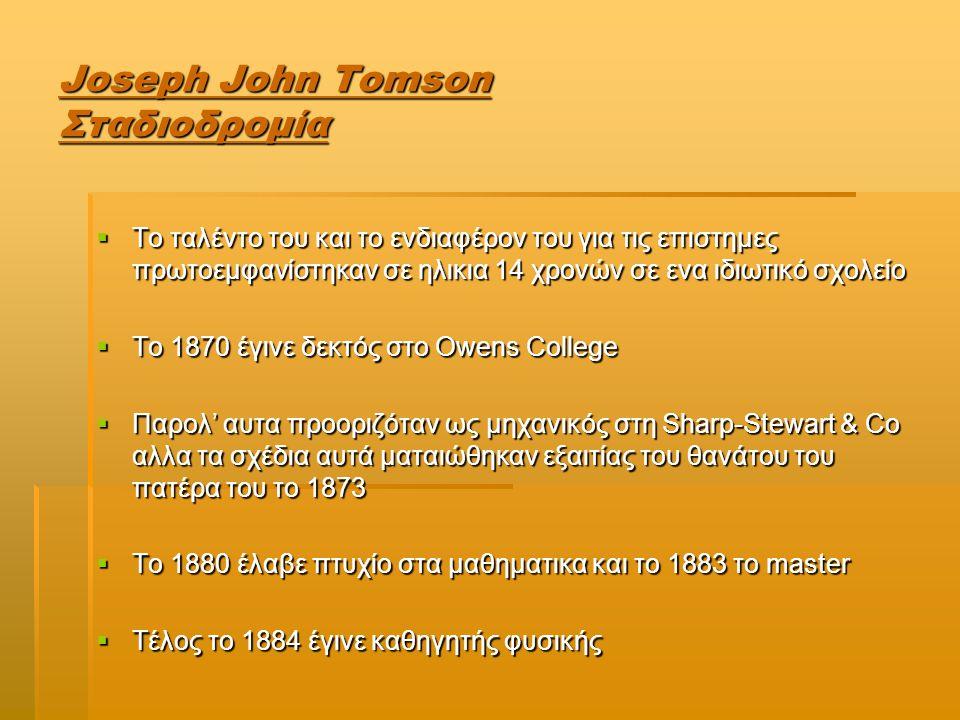 Joseph John Tomson Επιτεύγματα-Το μοντέλο του σταφιδόψωμου  Ανακάλυψη του ηλεκτρονίου ως συστατικό του ατόμου.Συνεπως το άτομο εχει δόμη αρα δεν είναι άτμητο  Γνωρίζοντας οτι η ύλη είναι ηλεκτρικά ουδέτερη,συμπέρανε οτι τα άτομα της είναι και αυτά ηλεκτρικα ουδέτερα.Αρα το άτομο εχει ίσες ποσότητες θετικού και αρνητικού φορτίου  Μοντελο του σταφιδόψωμου: σφαίρα θετικού φορτίου,ενσωματομένα σε αυτή ηλεκτρόνια σε αριθμό ώστε να υπαρχει ηλεκτρική ουδετερότητα  Επίσης, διατύπωσε οτι όταν υπάρξουν εξωτερικές επιδράσεις στο άτομο τότε διαφεύγουν τα ηλεκτρόνια επιδράσεις στο άτομο τότε διαφεύγουν τα ηλεκτρόνια αφήνωντας πίσω ένα θετικό ιόν αφήνωντας πίσω ένα θετικό ιόν