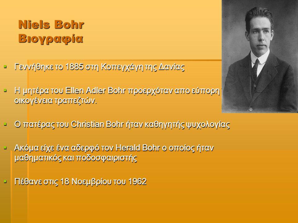 Niels Bohr Σταδιοδρομία-Επιτυχίες  Το 1913 γίνεται γνωστός για τη δομή του ατόμου για την οποία ανταμείβεται με nobel φυσικής τo 1922  Εξήγηση του περιοδικού συστήματος των στοιχείων το 1922  1926-27 περιγραφή της Κβαντικής μηχανικής.Διατύπωση της αρχής της συμπληρωματικότητας στην Κβαντική Φυσική  Το μοντέλο της σταγόνας για τον ατομικό πυρήνα το 1934  Η θεωρητική εξήγηση της διάσπασης του ατόμου το 1939