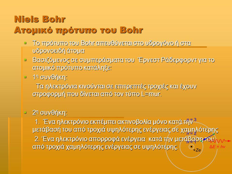 Niels Bohr Ατομικό πρότυπο του Bohr  Το πρότυπο του Bohr απευθύνεται στο υδρογόνο ή στα υδρονοειδή άτομα  Βασιζόμενος σε συμπεράσματα του Έρνεστ Ράδερφορντ για το ατομικό πρότυπο κατάληξε:  1 η συνθήκη: Τα ηλεκτρόνια κινούνται σε επιτρεπτές τροχιές και έχουν στροφορμή που δίνεται από τον τύπο L=mur.
