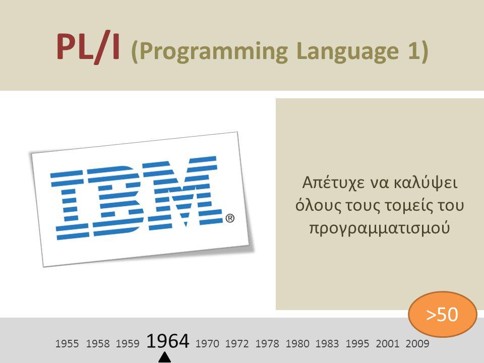 PL/I (Programming Language 1) Απέτυχε να καλύψει όλους τους τομείς του προγραμματισμού 1955 1958 1959 1964 1970 1972 1978 1980 1983 1995 2001 2009 >50