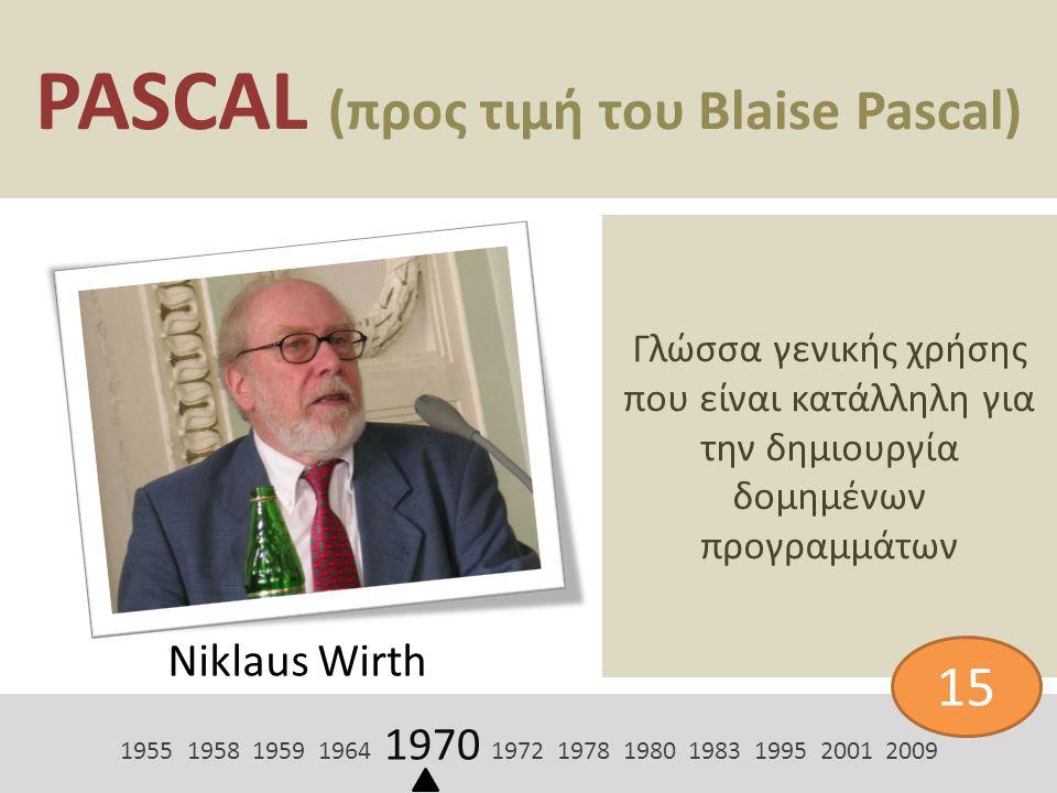 PASCAL (προς τιμή του Blaise Pascal) Niklaus Wirth Γλώσσα γενικής χρήσης που είναι κατάλληλη για την δημιουργία δομημένων προγραμμάτων 1955 1958 1959