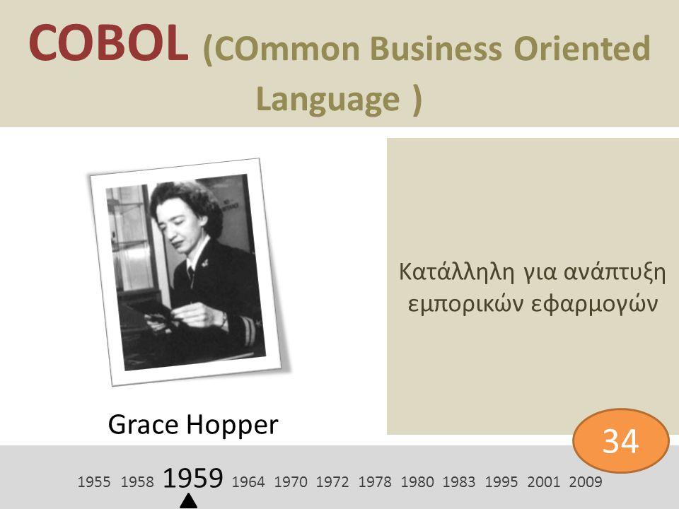 COBOL (COmmon Business Oriented Language ) Grace Hopper Κατάλληλη για ανάπτυξη εμπορικών εφαρμογών 1955 1958 1959 1964 1970 1972 1978 1980 1983 1995 2