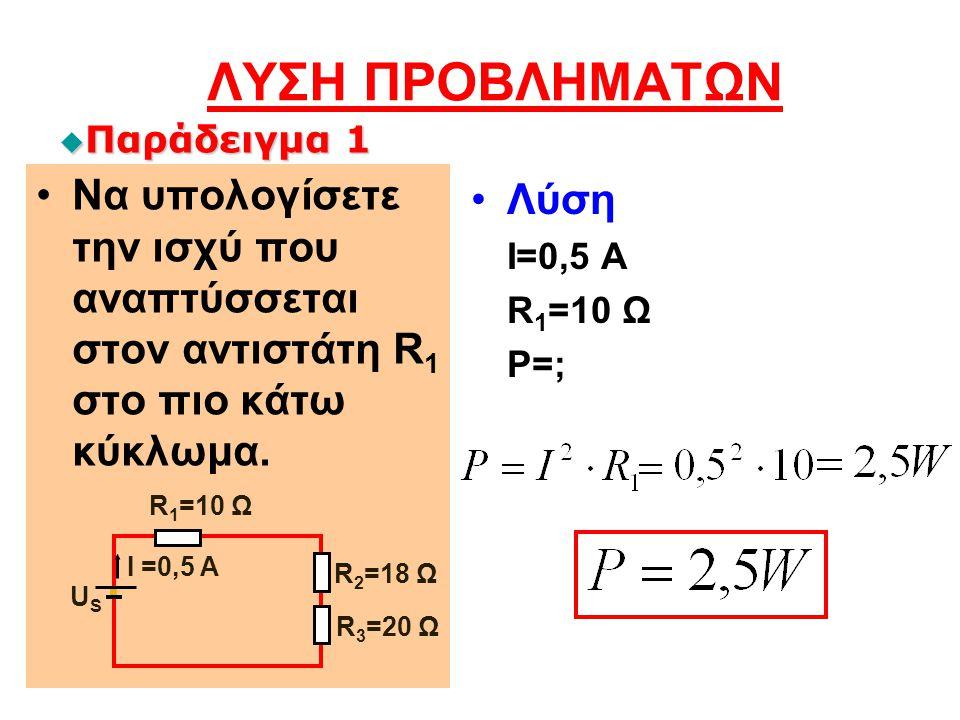 ΛΥΣΗ ΠΡΟΒΛΗΜΑΤΩΝ Να υπολογίσετε την ισχύ που αναπτύσσεται στον αντιστάτη R 1 στο πιο κάτω κύκλωμα. Λύση Ι=0,5 Α R 1 =10 Ω P=; U S R 3 =20 Ω I =0,5 A R