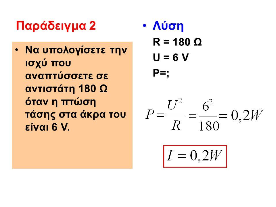 Να υπολογίσετε την ισχύ που αναπτύσσετε σε αντιστάτη 180 Ω όταν η πτώση τάσης στα άκρα του είναι 6 V. Λύση R = 180 Ω U = 6 V P=; Παράδειγμα 2