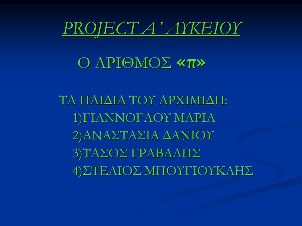 PROJECT A΄ ΛΥΚΕΙΟΥ Ο ΑΡΙΘΜΟΣ «π» Ο ΑΡΙΘΜΟΣ «π» ΤΑ ΠΑΙΔΙΑ ΤΟΥ ΑΡΧΙΜΙΔΗ: ΤΑ ΠΑΙΔΙΑ ΤΟΥ ΑΡΧΙΜΙΔΗ: 1)ΓΙΑΝΝΟΓΛΟΥ ΜΑΡΙΑ 1)ΓΙΑΝΝΟΓΛΟΥ ΜΑΡΙΑ 2)ΑΝΑΣΤΑΣΙΑ ΔΑΝΙΟ