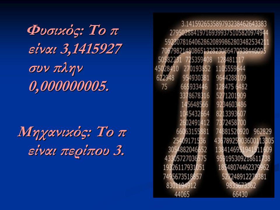 Φυσικός: Το π είναι 3,1415927 συν πλην 0,000000005. Φυσικός: Το π είναι 3,1415927 συν πλην 0,000000005. Μηχανικός: Το π είναι περίπου 3.