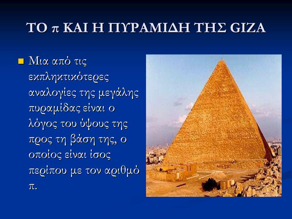 ΤΟ π ΚΑΙ Η ΠΥΡΑΜΙΔΗ ΤΗΣ GIZA Μια από τις εκπληκτικότερες αναλογίες της μεγάλης πυραμίδας είναι ο λόγος του ύψους της προς τη βάση της, ο οποίος είναι