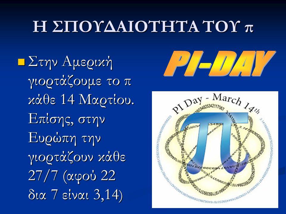 Η ΣΠΟΥΔΑΙΟΤΗΤΑ ΤΟΥ π Στην Αμερική γιορτάζουμε το π κάθε 14 Μαρτίου. Επίσης, στην Ευρώπη την γιορτάζουν κάθε 27/7 (αφού 22 δια 7 είναι 3,14 ) Στην Αμερ