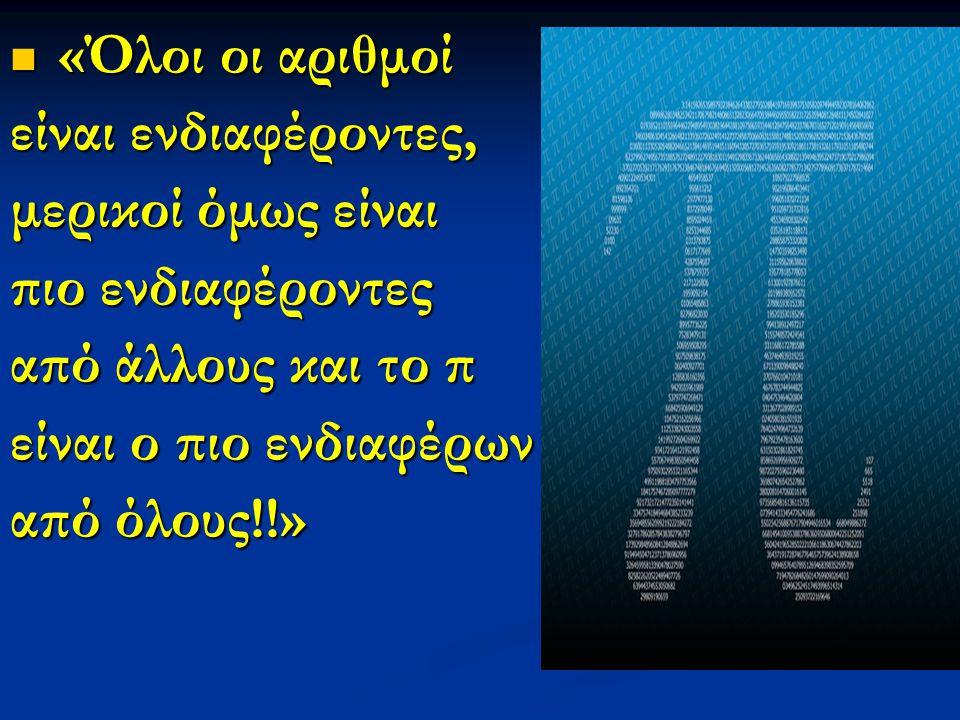 «Όλοι οι αριθμοί «Όλοι οι αριθμοί είναι ενδιαφέροντες, μερικοί όμως είναι πιο ενδιαφέροντες από άλλους και το π είναι ο πιο ενδιαφέρων από όλους!!»