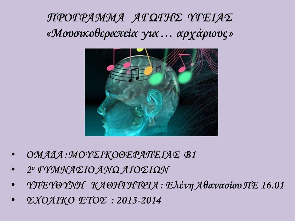 OMAΔΑ :ΜΟΥΣΙΚΟΘΕΡΑΠΕΙΑΣ Β1 2 ο ΓΥΜΝΑΣΙΟ ΑΝΩ ΛΙΟΣΙΩΝ ΥΠΕΥΘΥΝΗ ΚΑΘΗΓΗΤΡΙΑ : Ελένη Αθανασίου ΠΕ 16.01 ΣΧΟΛΙΚΟ ΕΤΟΣ : 2013-2014 ΠΡΟΓΡΑΜΜΑ ΑΓΩΓΗΣ ΥΓΕΙΑΣ «Μουσικοθεραπεία για … αρχάριους »