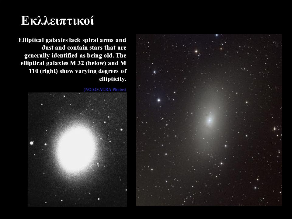 Εκλλειπτικοί Elliptical galaxies lack spiral arms and dust and contain stars that are generally identified as being old.