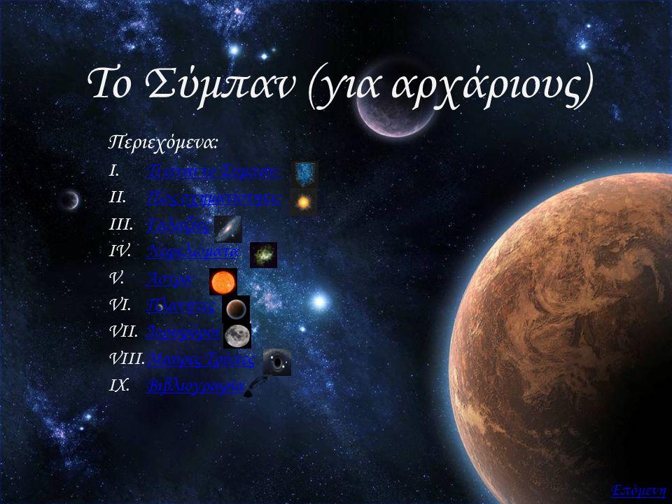 Το Σύμπαν (για αρχάριους) Περιεχόμενα: I.Τί είναι το Σύμπαν;Τί είναι το Σύμπαν; II.Πώς σχηματίστηκε;Πώς σχηματίστηκε; III.ΓαλαξίεςΓαλαξίες IV.Νεφελώμα