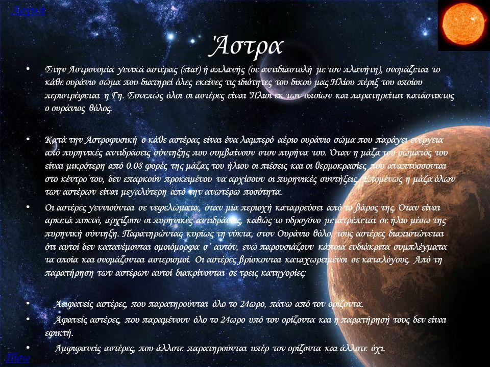 Πλανήτες Ένας πλανήτης (από τα αρχαία ελληνικά «πλανήτης αστήρ», που σημαίνει «περιπλανούμενο αστέρι») είναι ένα ουράνιο σώμα σε τροχιά γύρω από ένα αστέρι ή κάποιο αστρικό υπόλειμμα που είναι αρκετά ογκώδες ώστε να μπορεί να στρογγυλοποίται με την δική του βαρύτητα, αλλά όχι αρκετά ογκόδες για να προκαλέσει θερμοπυρηνική σύντηξη και έχει εκκαθαρίσει τη γειτονική περιοχή (τροχοειδή ζώνη) απο πλανητοειδείς αντικείμενα και βράχους Πίσω Επόμενη Αρχική