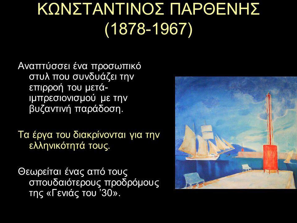 ΚΩΝΣΤΑΝΤΙΝΟΣ ΠΑΡΘΕΝΗΣ (1878-1967) Αναπτύσσει ένα προσωπικό στυλ που συνδυάζει την επιρροή του μετά- ιμπρεσιονισμού με την βυζαντινή παράδοση.