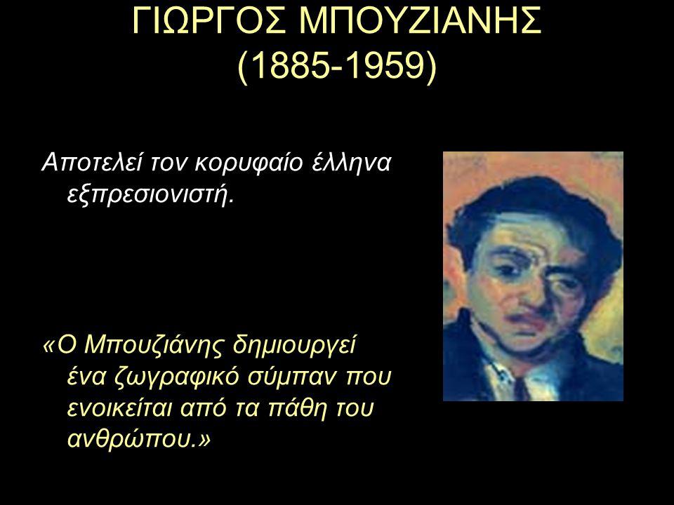ΓΙΩΡΓΟΣ ΜΠΟΥΖΙΑΝΗΣ (1885-1959) Αποτελεί τον κορυφαίο έλληνα εξπρεσιονιστή.