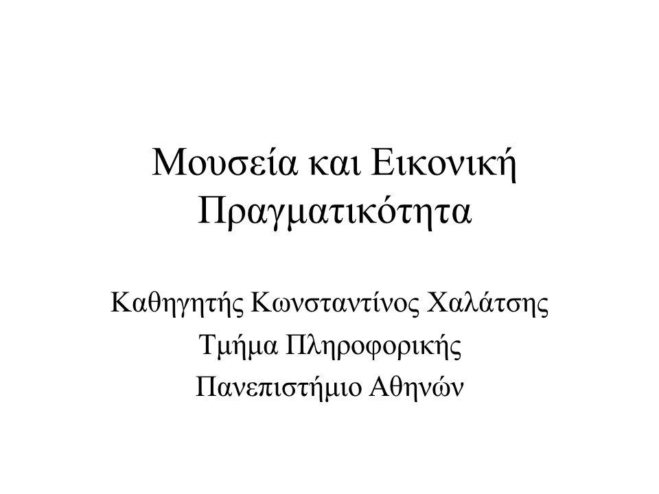Μουσεία και Εικονική Πραγματικότητα Καθηγητής Κωνσταντίνος Χαλάτσης Τμήμα Πληροφορικής Πανεπιστήμιο Αθηνών