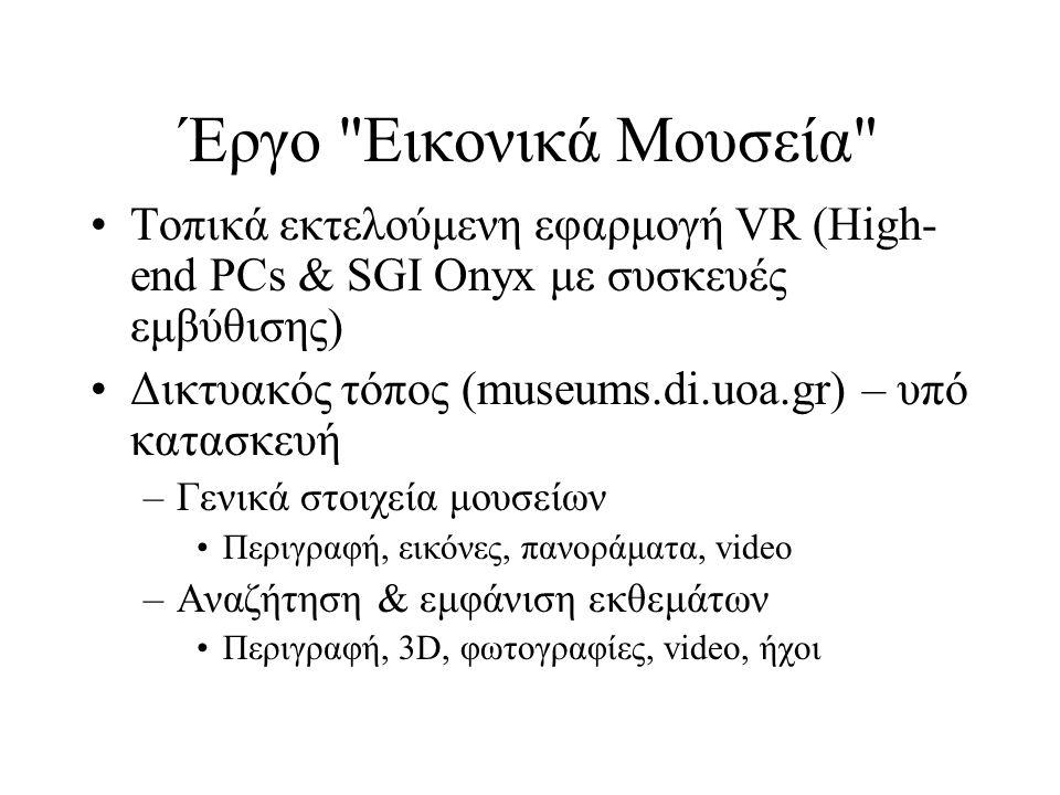 Έργο Εικονικά Μουσεία Τοπικά εκτελούμενη εφαρμογή VR (High- end PCs & SGI Onyx με συσκευές εμβύθισης) Δικτυακός τόπος (museums.di.uoa.gr) – υπό κατασκευή –Γενικά στοιχεία μουσείων Περιγραφή, εικόνες, πανοράματα, video –Αναζήτηση & εμφάνιση εκθεμάτων Περιγραφή, 3D, φωτογραφίες, video, ήχοι