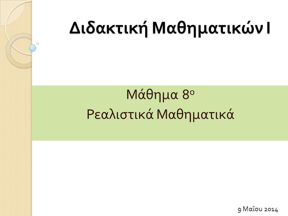 Διδακτική Μαθηματικών Ι 9 Μαΐου 2014 Μάθημα 8 ο Ρεαλιστικά Μαθηματικά