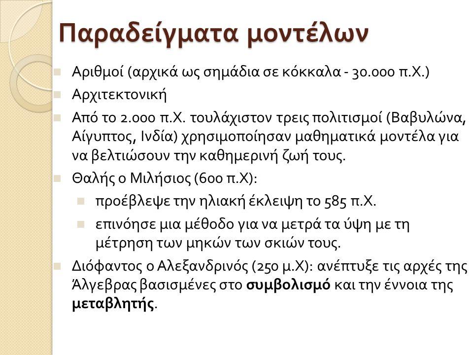 Παραδείγματα μοντέλων Αριθμοί ( αρχικά ως σημάδια σε κόκκαλα - 30.000 π. Χ.) Αρχιτεκτονική Από το 2.000 π. Χ. τουλάχιστον τρεις πολιτισμοί ( Βαβυλώνα,
