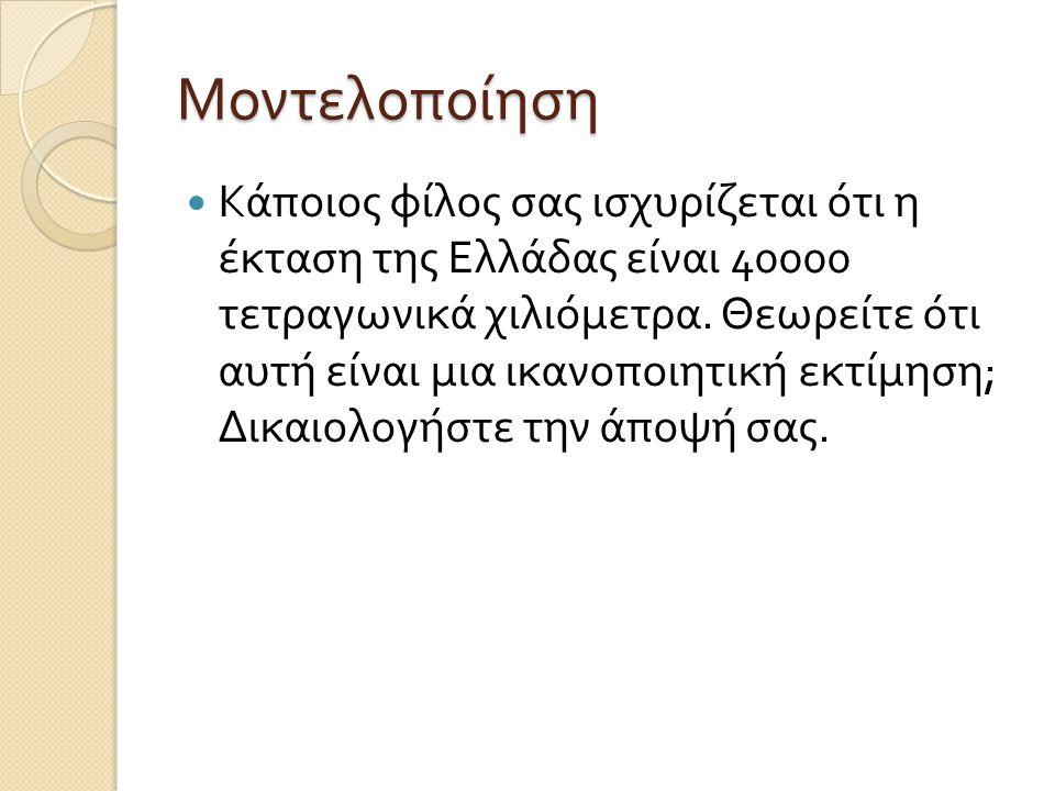 Μοντελοποίηση Κάποιος φίλος σας ισχυρίζεται ότι η έκταση της Ελλάδας είναι 40000 τετραγωνικά χιλιόμετρα. Θεωρείτε ότι αυτή είναι μια ικανοποιητική εκτ