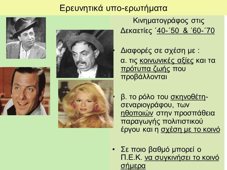 Ερευνητικά υπο-ερωτήματα Κινηματογράφος στις Δεκαετίες ΄40-΄50 & ΄60-΄70 Διαφορές σε σχέση με : α.