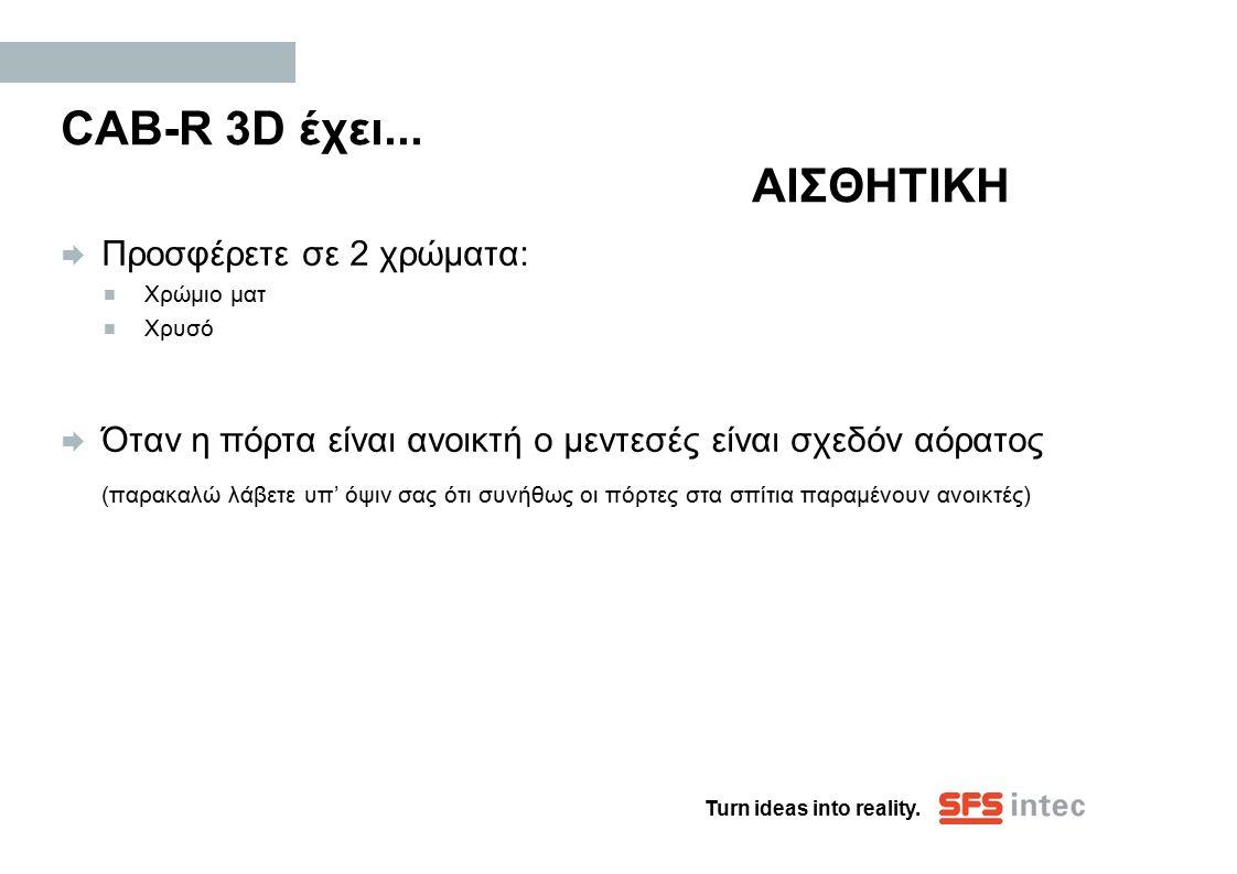Turn ideas into reality. CAB-R 3D έχει... ΑΙΣΘΗΤΙΚΗ  Προσφέρετε σε 2 χρώματα:  Χρώμιο ματ  Χρυσό  Όταν η πόρτα είναι ανοικτή ο μεντεσές είναι σχεδ