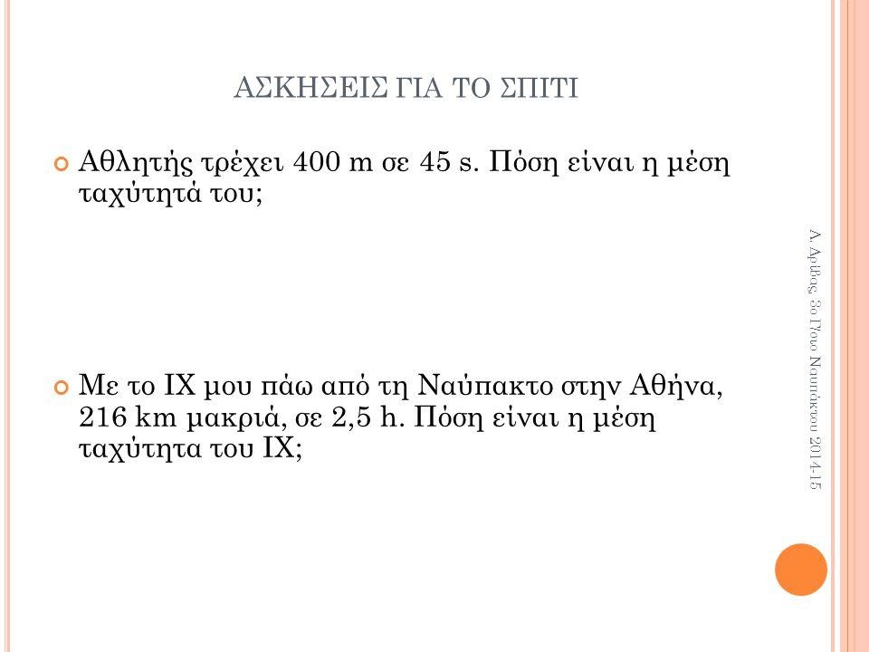 ΑΣΚΗΣΕΙΣ ΓΙΑ ΤΟ ΣΠΙΤΙ Αθλητής τρέχει 400 m σε 45 s. Πόση είναι η μέση ταχύτητά του; Με το ΙΧ μου πάω από τη Ναύπακτο στην Αθήνα, 216 km μακριά, σε 2,5