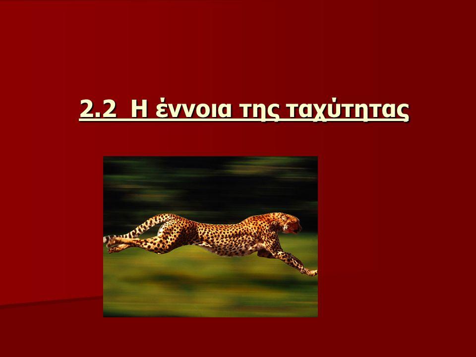2.2 Η έννοια της ταχύτητας 2.2 Η έννοια της ταχύτητας