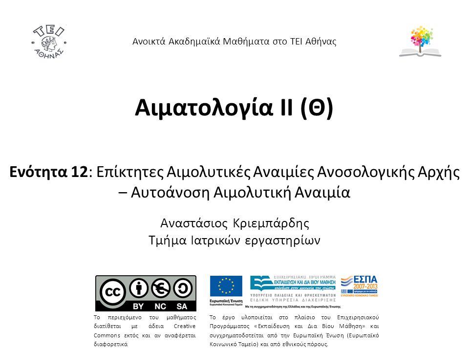 Αιματολογία ΙΙ (Θ) Ενότητα 12: Επίκτητες Αιμολυτικές Αναιμίες Ανοσολογικής Αρχής – Αυτοάνοση Αιμολυτική Αναιμία Αναστάσιος Κριεμπάρδης Τμήμα Ιατρικών εργαστηρίων Ανοικτά Ακαδημαϊκά Μαθήματα στο ΤΕΙ Αθήνας Το περιεχόμενο του μαθήματος διατίθεται με άδεια Creative Commons εκτός και αν αναφέρεται διαφορετικά Το έργο υλοποιείται στο πλαίσιο του Επιχειρησιακού Προγράμματος «Εκπαίδευση και Δια Βίου Μάθηση» και συγχρηματοδοτείται από την Ευρωπαϊκή Ένωση (Ευρωπαϊκό Κοινωνικό Ταμείο) και από εθνικούς πόρους.