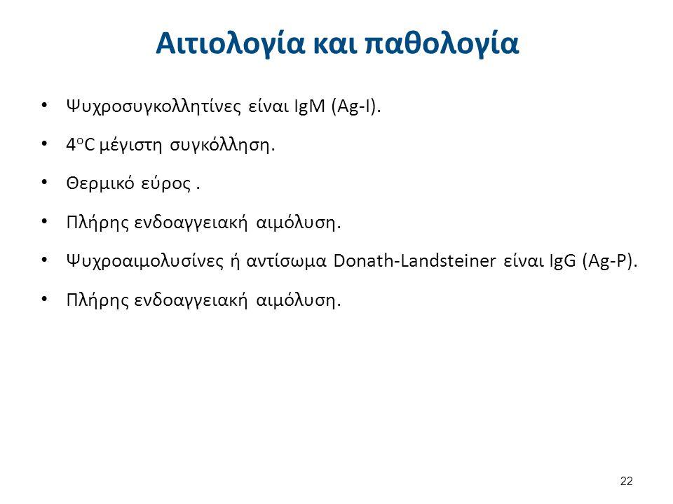 Αιτιολογία και παθολογία Ψυχροσυγκολλητίνες είναι IgM (Ag-I). 4 ο C μέγιστη συγκόλληση. Θερμικό εύρος. Πλήρης ενδοαγγειακή αιμόλυση. Ψυχροαιμολυσίνες