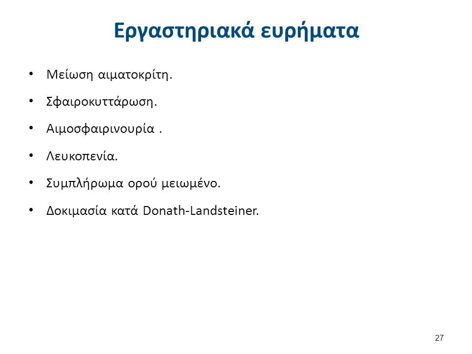 Εργαστηριακά ευρήματα Μείωση αιματοκρίτη. Σφαιροκυττάρωση. Αιμοσφαιρινουρία. Λευκοπενία. Συμπλήρωμα ορού μειωμένο. Δοκιμασία κατά Donath-Landsteiner.
