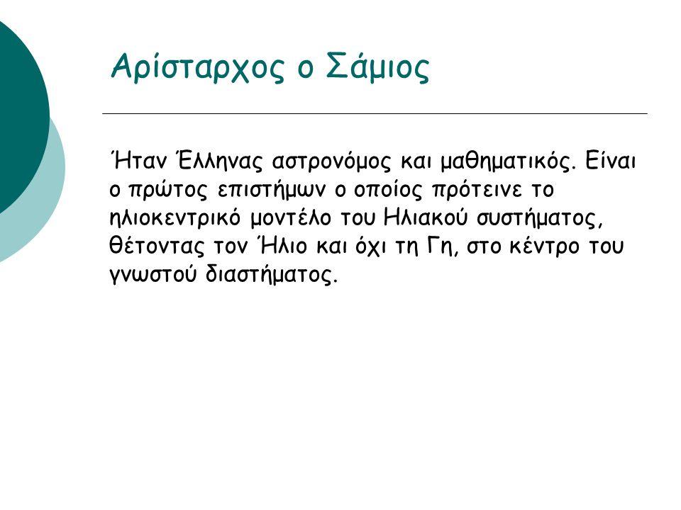 Αρίσταρχος ο Σάμιος Ήταν Έλληνας αστρονόμος και μαθηματικός.