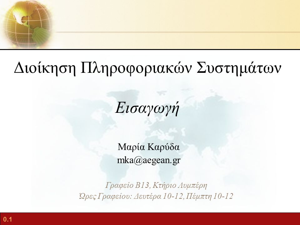0.1 Διοίκηση Πληροφοριακών Συστημάτων Εισαγωγή Μαρία Καρύδα mka@aegean.gr Γραφείο Β13, Κτήριο Λυμπέρη Ώρες Γραφείου: Δευτέρα 10-12, Πέμπτη 10-12