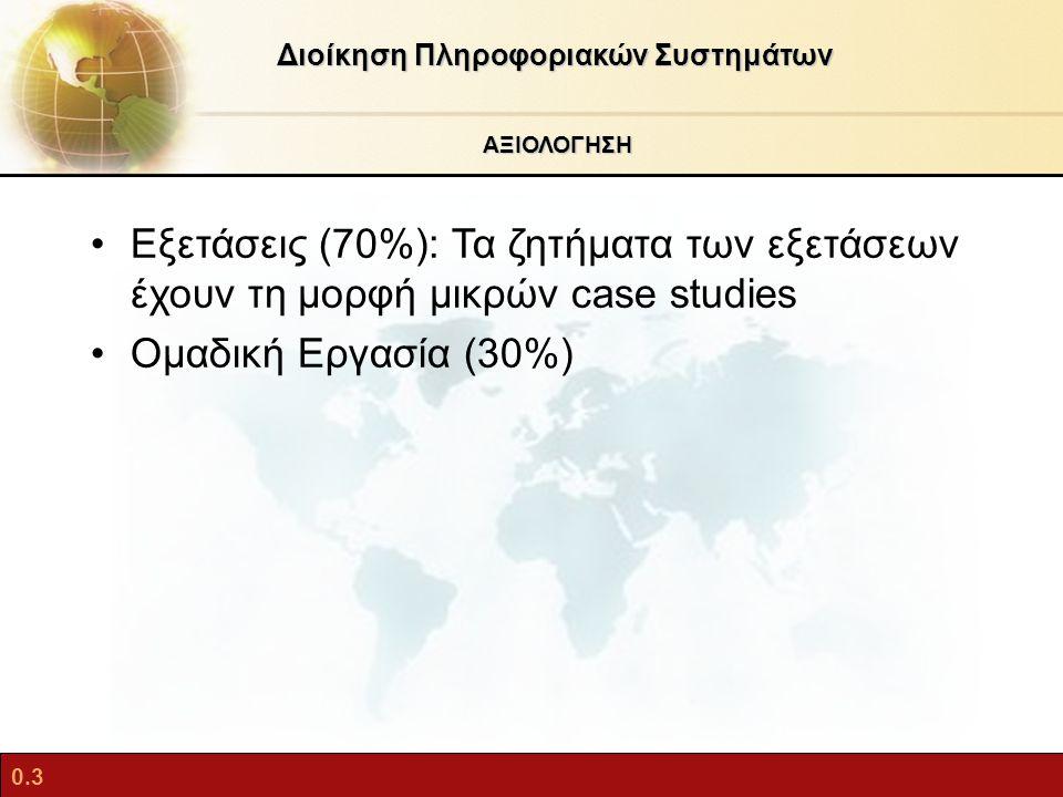 0.3 ΑΞΙΟΛΟΓΗΣΗ Διοίκηση Πληροφοριακών Συστημάτων Εξετάσεις (70%): Τα ζητήματα των εξετάσεων έχουν τη μορφή μικρών case studies Ομαδική Εργασία (30%)