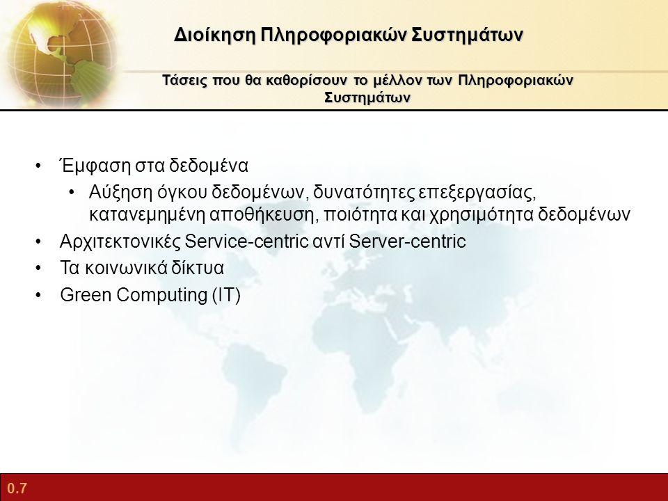 0.7 Τάσεις που θα καθορίσουν το μέλλον των Πληροφοριακών Συστημάτων Διοίκηση Πληροφοριακών Συστημάτων Έμφαση στα δεδομένα Αύξηση όγκου δεδομένων, δυνατότητες επεξεργασίας, κατανεμημένη αποθήκευση, ποιότητα και χρησιμότητα δεδομένων Αρχιτεκτονικές Service-centric αντί Server-centric Τα κοινωνικά δίκτυα Green Computing (IT)