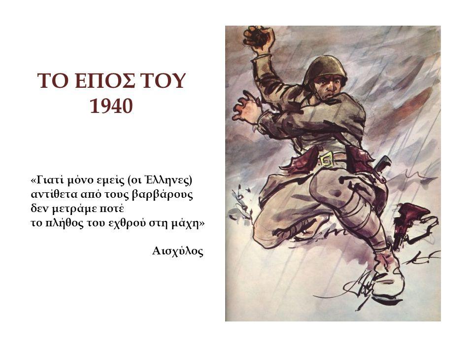 ΤΟ ΕΠΟΣ ΤΟΥ 1940 «Γιατί μόνο εμείς (οι Έλληνες) αντίθετα από τους βαρβάρους δεν μετράμε ποτέ το πλήθος του εχθρού στη μάχη» Αισχύλος