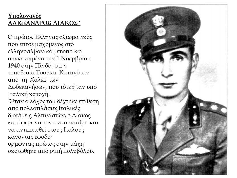 Υπολοχαγός ΑΛΕΞΑΝΔΡΟΣ ΔΙΑΚΟΣ : Ο πρώτος Έλληνας αξιωματικός που έπεσε μαχόμενος στο ελληνοαλβανικό μέτωπο και συγκεκριμένα την 1 Νοεμβρίου 1940 στην Π