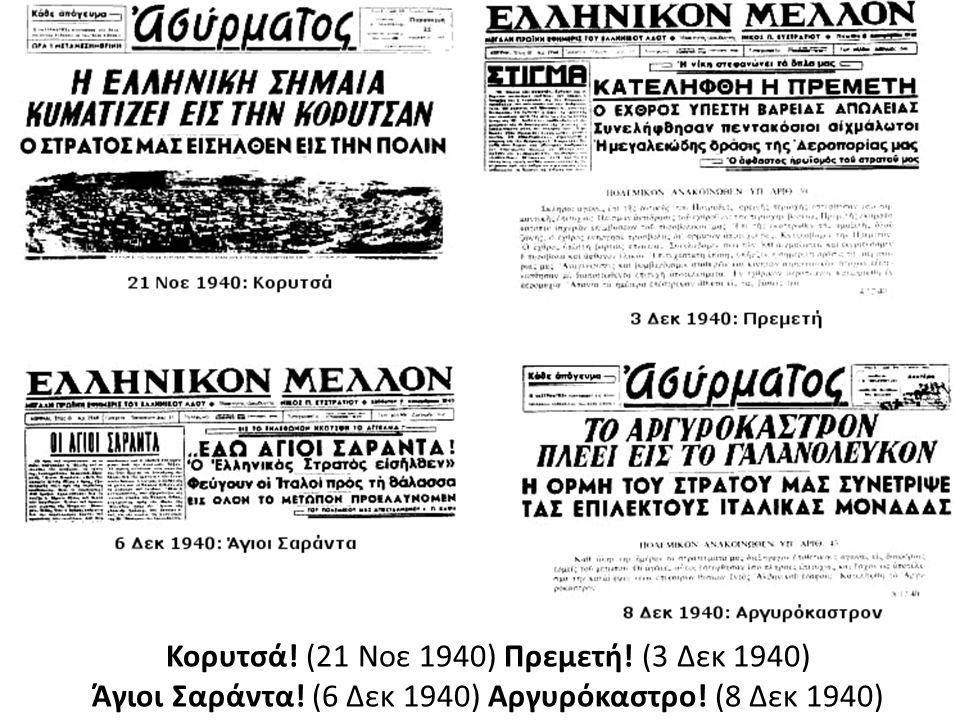 Κορυτσά! (21 Νοε 1940) Πρεμετή! (3 Δεκ 1940) Άγιοι Σαράντα! (6 Δεκ 1940) Αργυρόκαστρο! (8 Δεκ 1940)