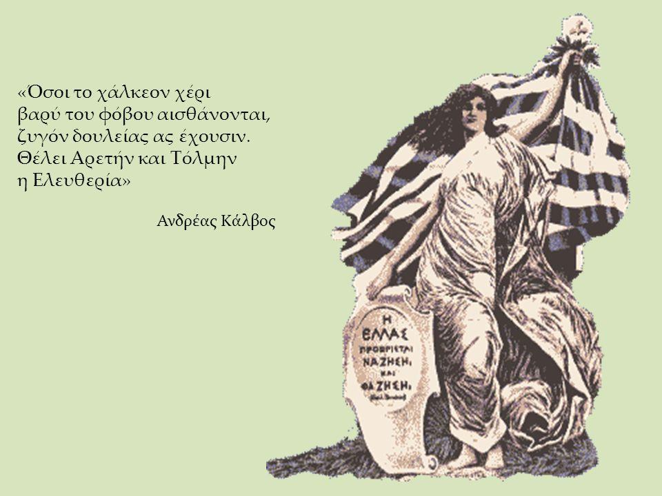 «Όσοι το χάλκεον χέρι βαρύ του φόβου αισθάνονται, ζυγόν δουλείας ας έχουσιν. Θέλει Αρετήν και Τόλμην η Ελευθερία» Ανδρέας Κάλβος